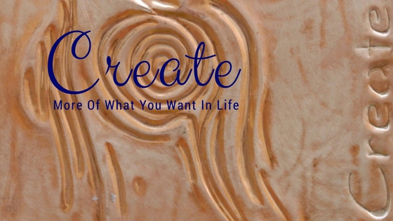 How To Create More Of What You Want In Life