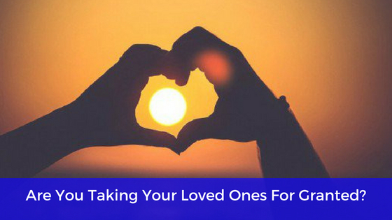Are You Taking Your Loved Ones For Granted? - heal the heART